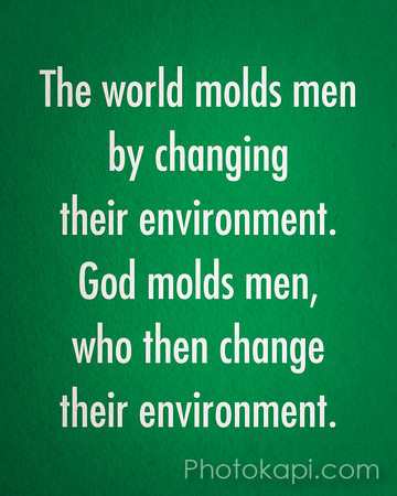 The world molds men by changing their environment.<br /> God molds men, who then change their environment.