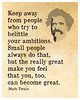 Keep away from people who try to belittle you ambitions. Small people always do that, but the really great make you feel that you, too, can become great.