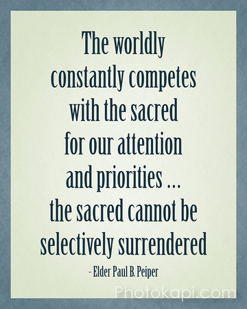 The world constantly competes with the sacred for our attention and priorities ... the sacred cannot be selectively surrendered. - Elder Paul B. Peiper