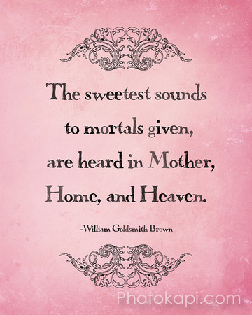 The sweetest sounds to mortals given, are heard in Mother, Home and Heaven. - William Goldsmith Brown