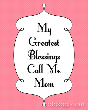 My greatest blessings call me Mom