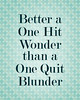 Better a One Hit Wonder than a One Quit Blunder
