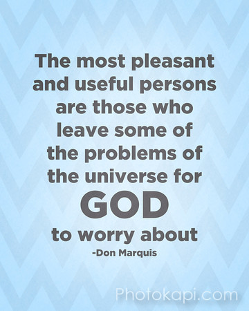 The most pleasant and useful persons are those who leave some of the problems of the universe for God to worry about.