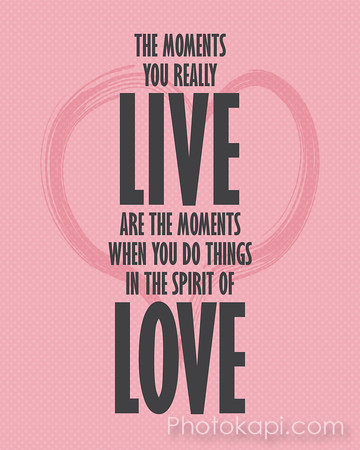 The moments you really live are the moments when you do things in the spirit of love