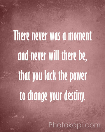 There never was a moment and never will there be, that you lack the power to change your destiny.