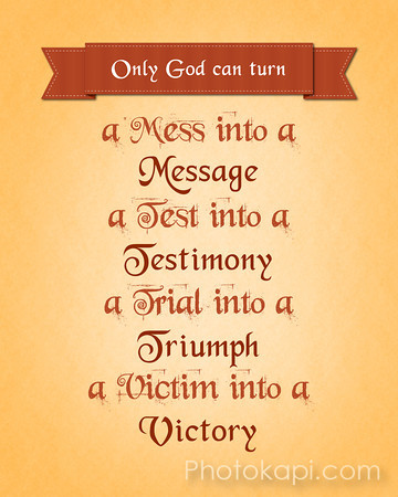 Only God can turn a Mess into a Message, a Test into a Testimony, a Trial into a Triumph, and a Victim into a Victory