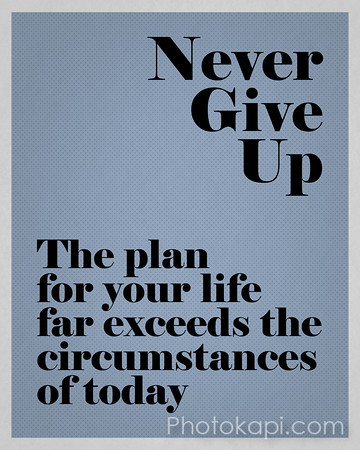 Never Give Up. The plan for your life far exceeds the circumstances of today.