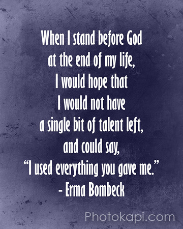 "When I stand before God at the end of my life, I would hope that I would not have a single bit of talent left, and could say, ""I used everything you gave me."" - Erma Bombeck"