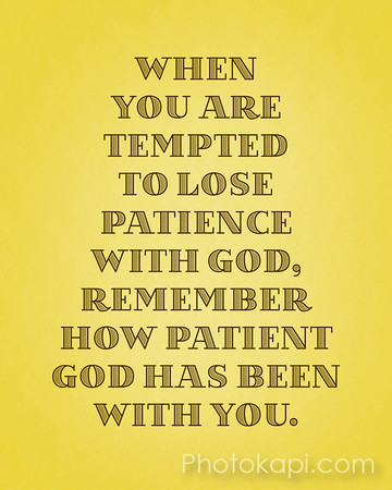 When you are tempted to lose patience with God, Remember how patient God has been with you.