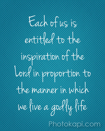 Each of us in entitled to the inspiration of the Lord in proportion to the manner in which we live a godly life.