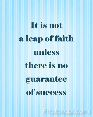 It is not a leap of faith unless there is no guarantee of success