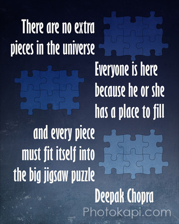 There are no extra pieces in the universe, Everyone is here because he or she has a place to fill and every piece must fit itself into the big jigsaw puzzle - Deepak Chopra