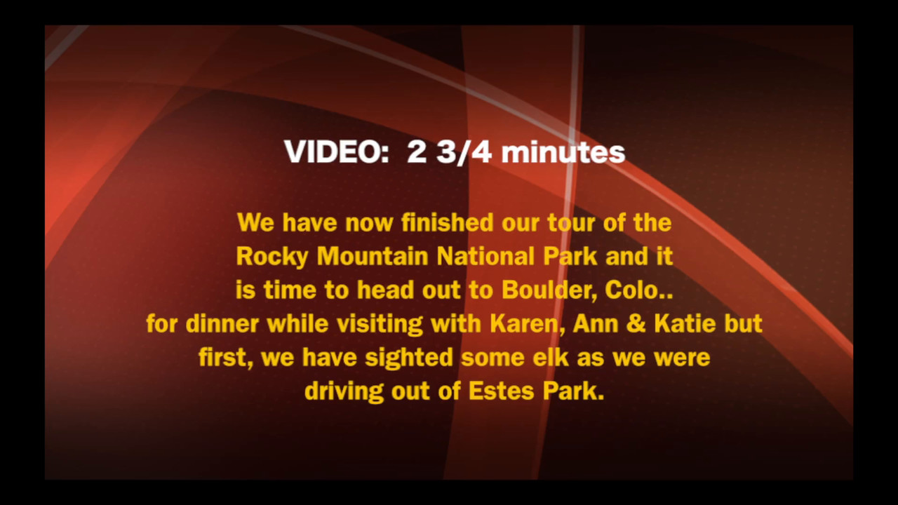 VIDEO:  2 3/4 minutes -- Tue., Oct. 25, 2016, leaving RMNP thru Estes Park to Boulder, Colo. for dinner with Karen, Ann & Katie.  But wait, we saw elk when leaving Estes Park  ; > )