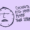 Don't ever forget this as it is true. (no matter what the news says) Roughly 150 people each year die from falling coconuts!