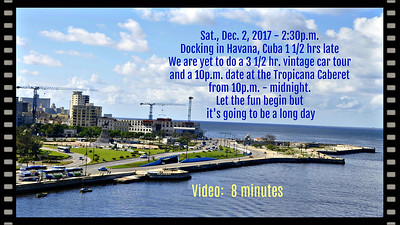 Sat., Dec. 2, 2017 - 2:30 p.m. docking in Havanna Cuba 1 1/2 hrs late.  We have yet to do a 3 1/2 hr. vintage car tour and a 10pm date at the Tropicana tonight (10 to 12 pm).  Long day.....