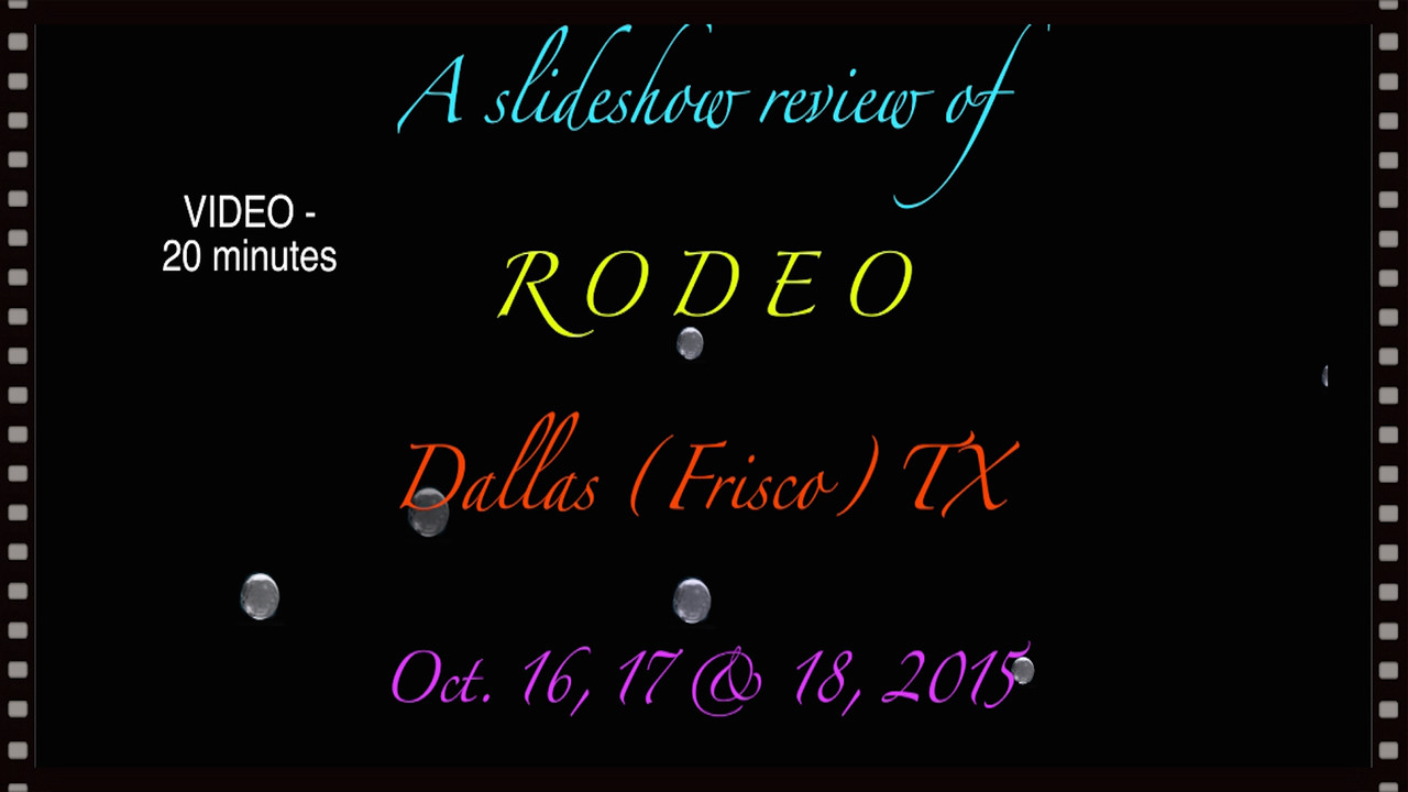 VIDEO:  20 minutes ~~ A Slideshow Review of RODEO, Oct. 16, 17 & 18, 2015, Dallas (Frisco) TX