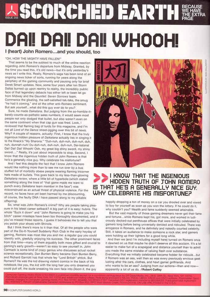"""Computer Gaming World, October 2005, back page article.  I still don't understand what the article is supposed to be saying...  I'll react to the inaccuracies in the article right here:  #1: Daikatana sold over 200,000 copies worldwide after its first year on the shelf.  That is not a pathetic sales number in the PC market, especially circa 2000.  #2: I wasn't the marketing dept. at Ion or Eidos - I didn't come up with the """"Bitch Ad""""  #3: I didn't sneak my face into DOOM II - that was an easter egg planted by Adrian Carmack and Kevin Cloud  #4: I """"court celebrity"""" just about as much as anyone else doing their job in this world.  When a magazine wants to know what I'm doing, I tell them.  It gets printed.  There you go, that's the whole crazy, power-hungry trip I'm on - I talk to journalists so they can write and make a living."""