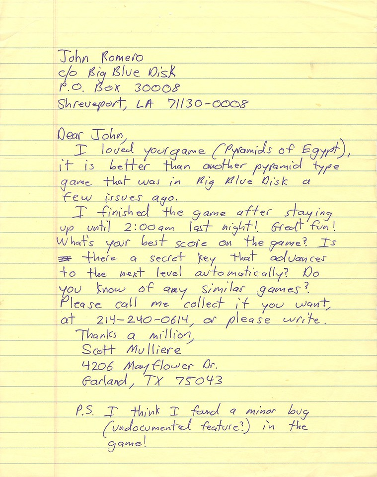 "The is one of the ""legendary"" letters that Scott Miller (CEO of 3D Realms; back then Apogee Software) wrote me trying to get me to contact him so we could work together. You'll see he changed his name at the end of the letter because he was paranoid that Softdisk would be screening all mail that was delivered to their employees to prevent poaching. The reason Scott wanted to contact me is because he saw my PC game Pyramids of Egypt (which was a conversion from the 1985 Apple // version) published on Big Blue Disk and wanted to know if I would do a derivative of that game for him to publish. He wrote a few more of these kinds of crazy letters before I contacted him (one of them said, ""Please write back! I'm 65 years old!"" LOL!)"
