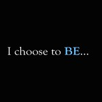 I choose to BE...