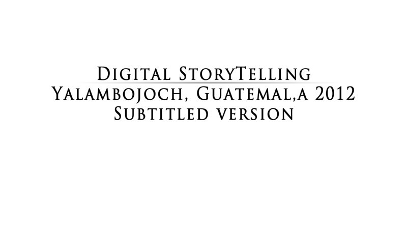 This video gives you an insight to what digital storytelling is about and what we have done in Yalambojoch. This version has music in it and is a final product. It is not available for the public since I don't have licensed music in it.
