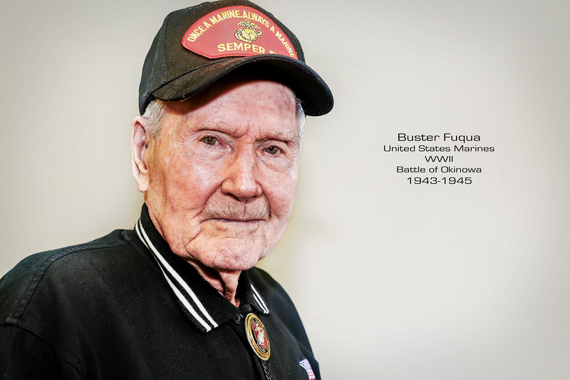 "Buster Fuqua followed in the footsteps of his two older brothers enlisting in the Marine Corp in 1942. The oldest of the three Fuqua brothers was in Pearl Harbor on December 7, 1941, and the second oldest lived through the battle of Guadalcanal but not without a sacrifice being wounded ending his service in the Marines. Like many WWII veterans who saw the fiercest combat, it would also take Buster Fuqua 30 years to speak about his participation during WWII. Not one word would be  uttered. As a Marine  during WWII  Buster would  fight the sandy beaches throughout the Pacific alongside his brothers in arms and many times witness their deaths. By 1945 Buster's fate lay in invading Iwo Jima or Okinawa, his division was eventually assigned to invade Okinawa. Buster would survive 41 days into the 82 day long battle. On the 41st day of combat Buster and his team were hit by a  mortar which landed near Buster's feet. That he survived was a miracle in itself considering that his wounds were life threatening exposing his internals, mangled leg and fingers and a sniper wound to the chest.  Of  his service Buster said, ""We went in and gave it everything we had, we knew what our duty was to save this country."""