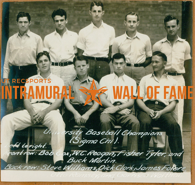 BASEBALL University Champions  Sigma Chi  R1: Steve William, Dick Clark, James Folbre, Otto Ramsey, Garrison Walthall R2: Bob Cox, W. C. Reagan, Fisher Tyler, Buck Martin