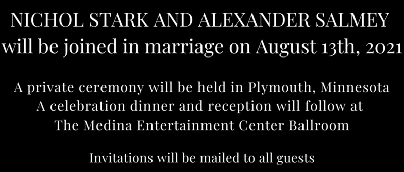Nichol Stark and Alexander Salmey will be joined in marriage on August 13th, 2021 A private ceremony will be held in Plymouth, Minnesota A celebration dinner and reception will follow at The Medina Entertainment Center Ballroom Invitations will be mailed