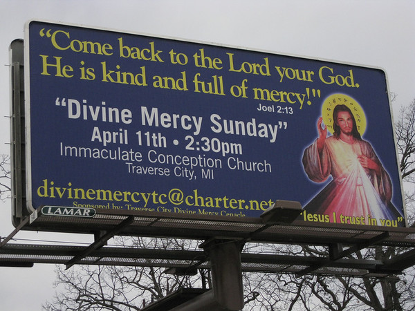 """Record-Eagle/Jodee Taylor<br /> A billboard on Eighth Street announces Divine Mercy Sunday, a day of thanksgiving scheduled to begin at 2:30 p.m. Sunday at Immaculate Conception Church, 720 Second St. The day dates back to a vision received by a Polish nun in 1931. In the vision, Jesus directed the nun to have the appearances of himself as Merciful Savior painted, then venerated publicly. Divine Mercy Sunday was named a feast day in 2000. For more information about local services, contact Anna Courturier, 941-8401, divinemercytc@charter.net. For more information about Divine Mercy Sunday, go to  <a href=""""http://www.thedivinemercy.org"""">http://www.thedivinemercy.org</a>."""