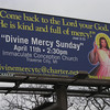 "Record-Eagle/Jodee Taylor<br /> A billboard on Eighth Street announces Divine Mercy Sunday, a day of thanksgiving scheduled to begin at 2:30 p.m. Sunday at Immaculate Conception Church, 720 Second St. The day dates back to a vision received by a Polish nun in 1931. In the vision, Jesus directed the nun to have the appearances of himself as Merciful Savior painted, then venerated publicly. Divine Mercy Sunday was named a feast day in 2000. For more information about local services, contact Anna Courturier, 941-8401, divinemercytc@charter.net. For more information about Divine Mercy Sunday, go to  <a href=""http://www.thedivinemercy.org"">http://www.thedivinemercy.org</a>."