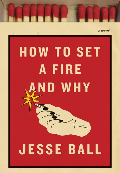 How to Set a Fire and Why: A Novel