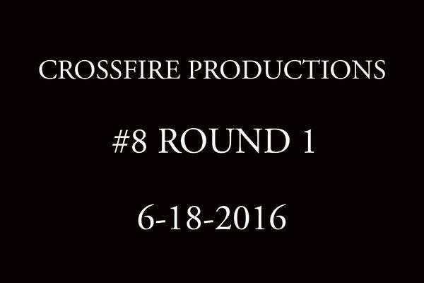 6-18-2016 Crossfire Productions #8 Round 1