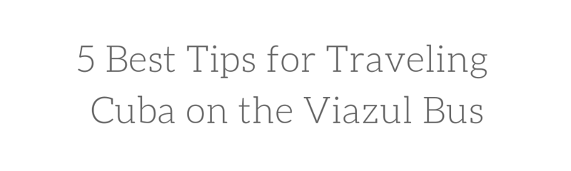 5 BEST TIPS FOR TRAVELLING CUBA ON THE VIAZUL BUS