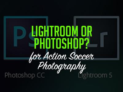 Lightroom or Photoshop?