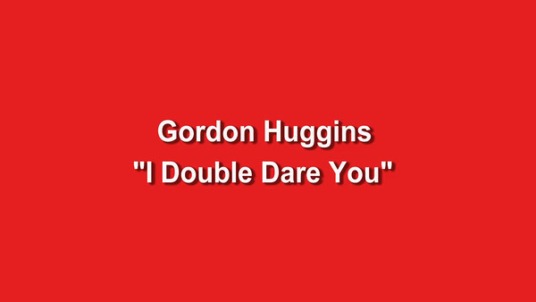 "Gordon Huggins - ""I Double Dare You"""