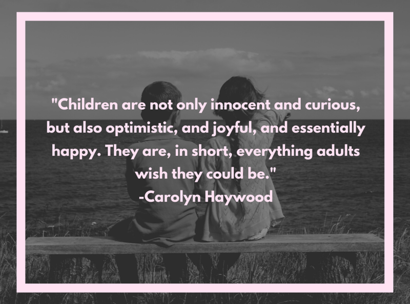 Copy of Children are not only innocent and curious, but also optimistic, and joyful, and essentially happy. They are, in short, everything adults wish they could be._ -Carolyn Haywood.png