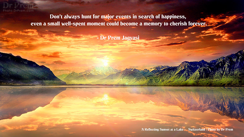 Don't always hunt for major events in search of happiness, even a moment well-spent could become a lifetime memory to cherish forever. - Dr Prem Jagyasi