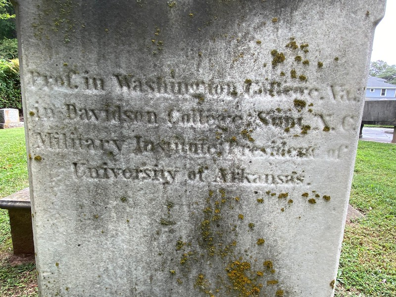 "Side inscription on the D.H. Hill grave marker: ""Prof. Washington College, Va., in Davidson College, Supt. N.C. Military Institute, President of University of Arkansas."""