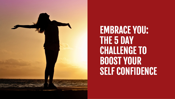EMBRACE YOU_ THE 5 DAY CHALLENGE TO BOOST YOUR SELF CONFIDENCE Copy.jpg