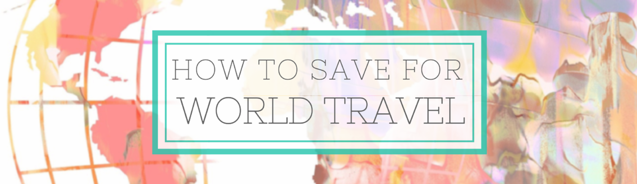 Practical Advice to Save for World Travel