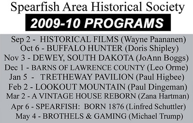 Meetings of the Spearfish Area Historical Society are the first Tuesday of every month, September through May, at the Spearfish Senior Citizens Center.  Sessions begin at 7:30 p.m.  While our 2009-10 season concluded on May 4th, we'll soon be posting the tentative schedule for 2010-11, which begins in September.  Check back for a sneak preview of what promises to be another year of outstanding programs!