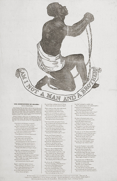 ". The large, bold woodcut image of a supplicant male slave in chains appears on the 1837 broadside publication of John Greenleaf Whittier\'s antislavery poem, ""Our Countrymen in Chains.\"" The design was originally adopted as the seal of the Society for the Abolition of Slavery in England in the 1780s, and appeared on several medallions for the society made by Josiah Wedgwood as early as 1787. Here, in addition to Whittier\'s poem, the appeal to conscience against slavery continues with two further quotes. The first is the scriptural warning, \""He that stealeth a man and selleth him, or if he be found in his hand, he shall surely be put to death. \""Exod[us] XXI, 16.\"" Next the claim, \""England has 800,000 Slaves, and she has made them free. America has 2,250,000! and she holds them fast!!!!\"" The broadside is advertised at \""Price Two Cents Single; or $1.00 per hundred.  Library of Congress"