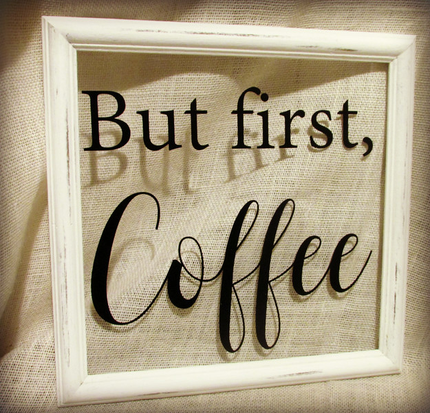 But first, Coffee (White paint distressed on solid wood frame)
