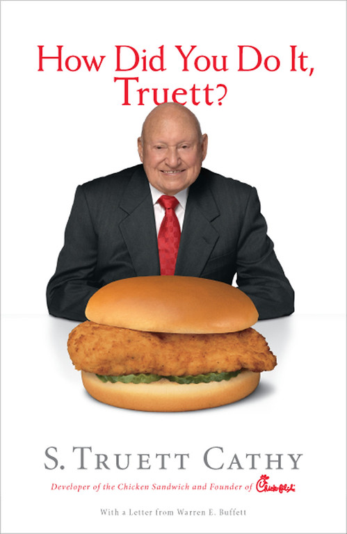 . Chick-fil-A Founder S. Truett Cathy celebrates the chain\'s 40th anniversary by reflecting on the question he is most often asked. What followed is Cathy\'s fifth book, How Did You Do It, Truett? (Looking Glass Books). The book includes a personal note from businessman Warren Buffett to Cathy. In the book, Cathy offers a number of tips on philosophies and principles for an entrepreneur starting a business, including his do\'s and don\'ts of proven success.  (PRNewsFoto/Chick-fil-A, Inc.)