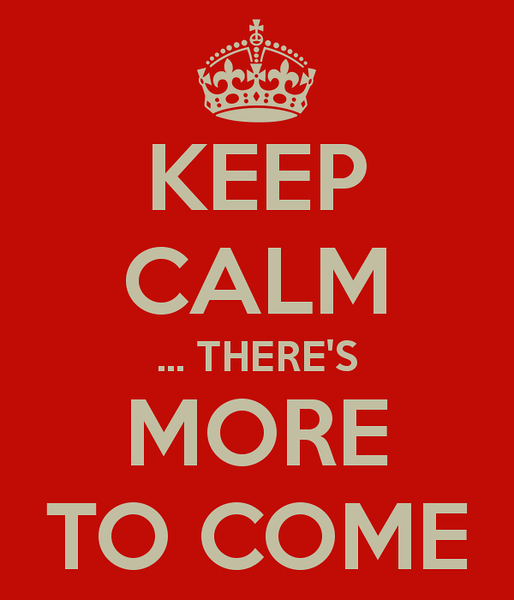 keep-calm-there-s-more-to-come.png