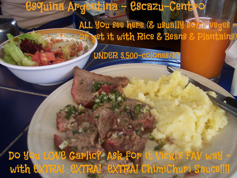 """ESQUINA ARGENTINA Restaurant   (2-288-2811)   A MEGA VIC'S PICK'S!!!   This is LITERALLY my #1 FAV """"Soda"""" (a """"soda"""" in Costa Rica is a little cheapo restaurant)!!!!  I LOVE LOVE LOVE THIS PLACE!!  MEGA CHEAP & AWESOME!!  FLAME GRILLED CASADAS (rice & beans or fresh mashed potatos and veges) - GRILLED beef, chicken, ribs, pork, fish (& sometimes tongue) & LOTS of DELISH CHIMICHURI SAUCE (parsley, olive oil, lemon, a tiny bit of vinegar, salt and LOTS of garlic!!) WITH a REALLY tasty salad PLUS a natural fresh fruit drink for 3,000-3,500-colones (around $6-$7).   MY fav is Costadas (ribs), mashed potatoes, veges, MUCHO MUCHO chimichuri sauce on EVERYTHING and Cass drink!!!!     CHEAP BREAKFASTS!  Dr. Gene McDonald always RAVED about their Lasagna on Wednesday.  A nice size piece for around 1,750-c.    They're quite the popular place so best to not be in a rush plus they can run out of things so get there early for your favorite choices.    HOURS:  Mon.-Fri. 7am-5pm-ish, Sat. & Sun. 7am-3:30pm-ish (but if it's slow they may close early)   STAFF:  Mari (owner), Carmen, Lucy (sorry, I can't remember the other girls names)  LOCATION:  Escazu (Centro) – 3 blocks East of the back of the church/1 block East of the old burned out Shell Gas Station (Bombo de Shell) on the East-bound road on the North side of the park – across the street from Panadaria Mundo.   NEW LOCATION!!!  I've heard they have a NEW LOCATION in Guachipelin - over by Blue Valley School!!  HOURS:  Monday-Friday 7am-5pm."""