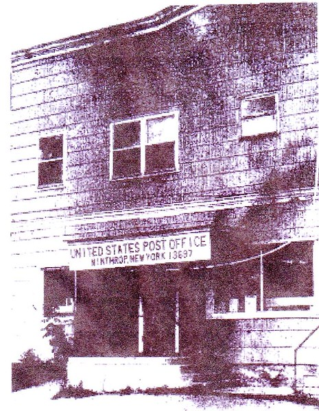 Winthrop Post Office: Stockholm was formed from Massena on February 21, 1806. In 1848 the Ogdensburg & Champlain Railroad (Later the Rutland Railroad) was started and completed about 1850 when Stockholm Depot was formed. The name was changed to Winthrop on April 1, 1891. The first Post Office was established in April of 1852 and the mail came by train until 1949. The first post office building was about 1 ½ miles west of the Depot on the former Bert Munson farm. It was moved to the Henry LaTrace /Shattuck building, located about a mile west of the Depot, in the 1860's. This building was later torn down by Henry Wilkenson. After moving around to various store buildings it settled into the Roy & Ada Folsom building just South and East of the railroad tracks in Winthrop. A fire that started in the Ellis Building, next to the Folsom building on December 20, 1947, burned both buildings to the ground, so the Post Office was moved to the Jerome Folsom / Albert Wilkenson building on Massena Street. In June of 1956 the Post office was moved next door to the Howard Ellis building and on January 31, 1966 moved back to the Folsom / Wilkenson building then owned by Garth Guertin. When the Guertin building was sold in 1998 to Stewart's Shop the Post office moved to the old Winthrop Hotel where it is today. Some of the past postmasters were: Phio Abbot & Jason Stearns 1852-1887; Eli Shaw 1887-1897; Jesse Savin 1897-1915; Jerry McCarthy 1915-1919; Ada Folsom 1919-1936; Daniel Sullivan 1939-1940; Lawrence Mahoney 1940-1960; Albert Hibbert 1960-1978 and Victoria McCarthy from 1978. There were others that filled in at times between appointments and always clerks and assistants to help run the offices. There are also two Rural Routes served by the Post Office. Some of the older rural carries were George Martin, Bill Moran, Frank Rufa, and Fred Munson.