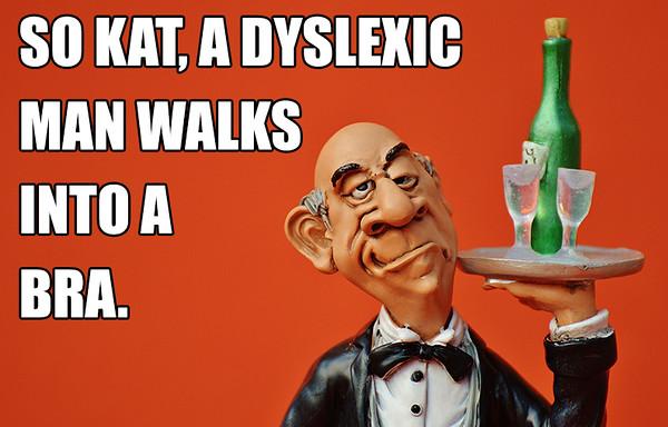 A Dyslexic Man Walks Into a bra.jpg