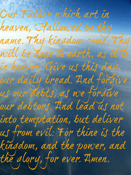 Matthew 6 http://www.biblegateway.com/passage/?search=Matthew%206&version=KJV  Our Father which art in heaven, Hallowed be thy name.  10 Thy kingdom come, Thy will be done in earth, as it is in heaven.  11 Give us this day our daily bread.  12 And forgive us our debts, as we forgive our debtors.  13 And lead us not into temptation, but deliver us from evil: For thine is the kingdom, and the power, and the glory, for ever. Amen.  more. http://prayer.goodnewseverybody.com  Good News Prayer https://www.facebook.com/groups/609542502392314/
