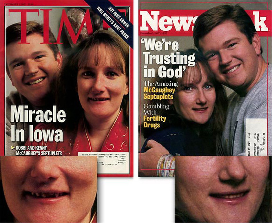 """. December 1997:  This digitally altered photograph of Kenny and Bobbi McCaughey appeared on the cover of Newsweek magazine shortly after Bobbi gave birth to septuplets. This photograph was manipulated from the original that appeared, unaltered, on the cover of Time magazine. Newsweek manipulated the photograph to make Bobbi\'s teeth straighter, and were accused of trying to make her \""""more attractive\"""".  SOURCE: http://www.cs.dartmouth.edu/farid/research/digitaltampering/"""