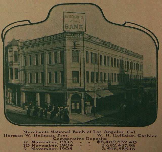 Merchants National Bank of Los Angeles. Cal. Herman W. Hellman, Pres.W. H. Holliday, Cashier Comparative Deposits: 17 November, 1903 $2,439,832.40; 10 November. 1904 $2,692,487.98; 9 November,1905 $3,546,585.13